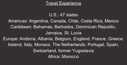 Travel Experience  U.S.: 47 states Americas: Argentina, Canada, Chile, Costa Rica, Mexico Caribbean: Bahamas, Barbados, Dominican Republic,  Jamaica, St. Lucia Europe: Andorra, Albania, Belgium, England, France, Greece, Ireland, Italy, Monaco, The Netherlands, Portugal, Spain, Switzerland, former Yugoslavia Africa: Morocco