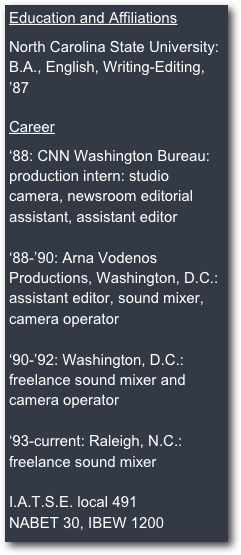 Education and Affiliations  North Carolina State University: B.A., English, Writing-Editing, '87  Career  '88: CNN Washington Bureau: production intern: studio camera, newsroom editorial assistant, assistant editor  '88-'90: Arna Vodenos Productions, Washington, D.C.: assistant editor, sound mixer, camera operator  '90-'92: Washington, D.C.:  freelance sound mixer and camera operator  '93-current: Raleigh, N.C.: freelance sound mixer  I.A.T.S.E. local 491 NABET 30, IBEW 1200